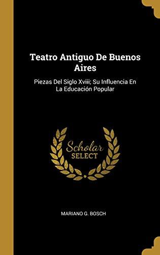 Teatro Antiguo de Buenos Aires Piezas del Siglo XVIII; Su Influencia En La Educación Popular  [Bosch, Mariano G] (Tapa Dura)