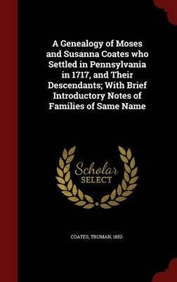 Download A Genealogy of Moses and Susanna Coates Who Settled in Pennsylvania in 1717, and Their Descendants; With Brief Introductory Notes of Families of Same Name(Hardback) - 2015 Edition PDF