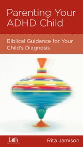 Parenting Your ADHD Child: Biblical Guidance for Your Child's Diagnosis