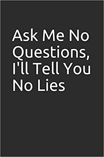 Ask Me No Questions, I'll Tell You No Lies: Blank lined