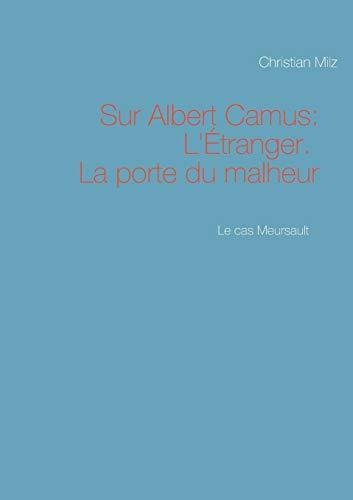 Le cas Meursault : Sur Albert Camus: LEtranger. La porte du malheur