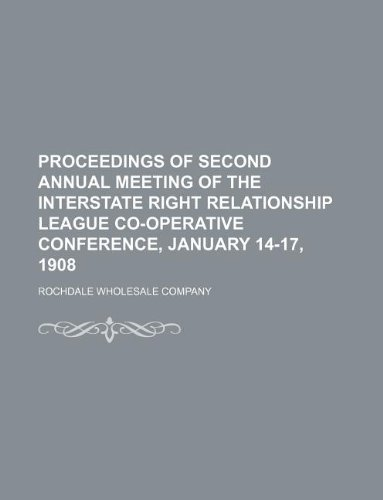 Read Online Proceedings of second annual meeting of the Interstate Right Relationship League Co-operative Conference, January 14-17, 1908 pdf epub