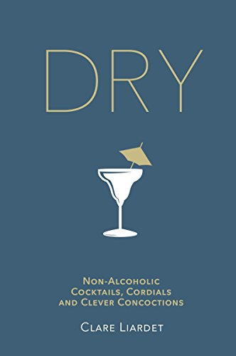 Dry: NonAlcoholic Cocktails Cordials and Clever Concoctions