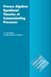 Process Algebra: Equational Theories of Communicating Processes (Cambridge Tracts in Theoretical Computer Science, Vol.