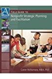 Field Guide to Nonprofit Strategic Planning and Facilitation, Carter McNamara, 1933719060