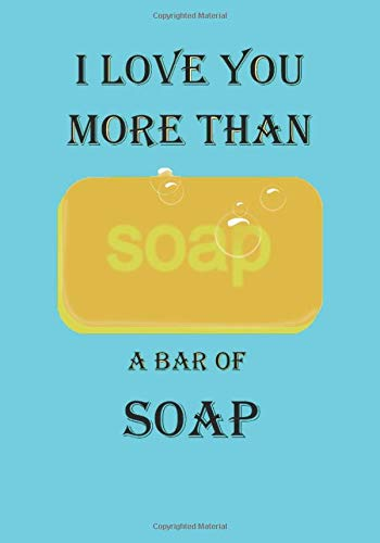 I LOVE YOU MORE THAN A BAR OF SOAP: A Funny Gift Journal Notebook…A Message For You. NOTEBOOKS Make Great Gifts