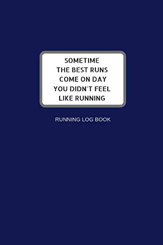 SOMETIME THE BEST RUNS COME ON DAY YOU DIDN'T FEEL LIKE RUNNING: Running Training Journal For Woman Men Adults Runners Logbook Tracking Distance Time Speed Goal