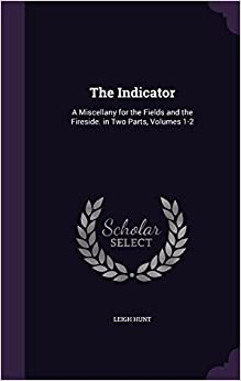 The Indicator: A Miscellany for the Fields and the Fireside. in Two Parts, Volumes 1-2
