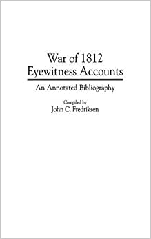 War of 1812 Eyewitness Accounts: An Annotated Bibliography (Bibliographies and Indexes in Military Studies)