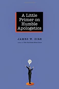 A Little Primer on Humble Apologetics by [Sire, James W.]