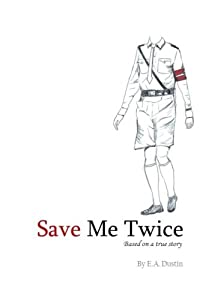 Save Me Twice - A WWII story: Based on a true story