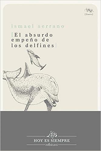 EL ABSURDO EMPEÑO DE LOS DELFINES de Ismael Serrano Morón