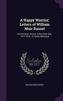 A Happy Warrior; Letters of William Muir Russel : An American Aviator in the Great War, 1917-1918...a Family Memorial(Hardback) - 2015 Edition ebook
