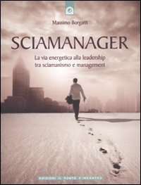 Sciamanager. La via energetica alla leadership tra sciamanismo e management