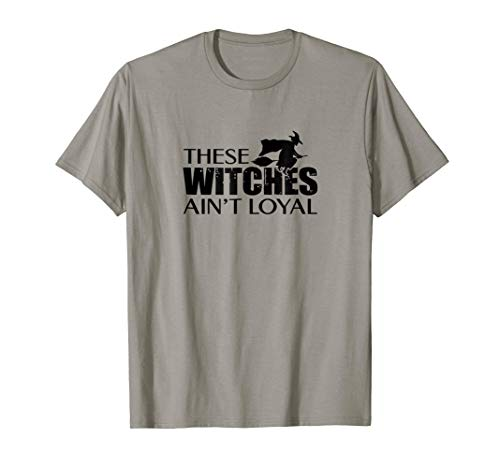 These Witches Ain't Loyal T-Shirt October 31st Party -
