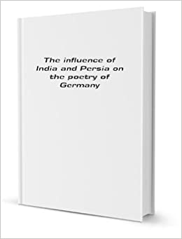 The Influence Of India And Persia On The Poetry Of Germany (1901)