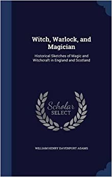 Book Witch, Warlock, and Magician: Historical Sketches of Magic and Witchcraft in England and Scotland
