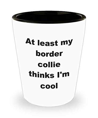 Border Collie Merchandise - Border Collie Merchandise Funny At Least My Border Collie Thinks I'm Cool Ceramic Shot Glass