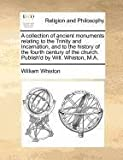 A Collection of Ancient Monuments Relating to the Trinity and Incarnation, and to the History of the Fourth Century of the Church Publish'D by Will, William Whiston, 1140690019