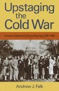 Upstaging the Cold War: American Dissent and Cultural Diplomacy, 1940-1960 (Culture, Politics, and the Cold War (Paperback)) ebook