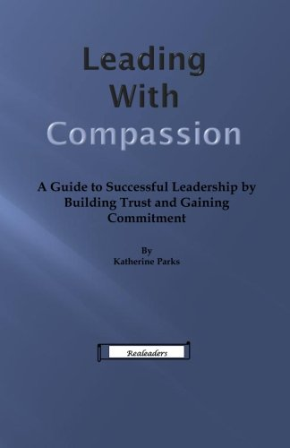 Read Online Leading With Compassion: A Guide to Successful Leadership by Building Trust and Gaining Commitment ebook