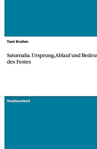 Saturnalia. Ursprung, Ablauf und Bedeutung des Festes (German Edition)