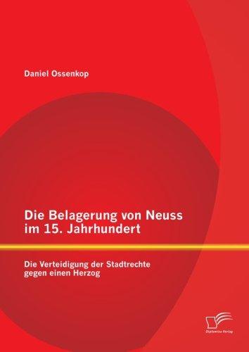 Die Belagerung Von Neuss Im 15. Jahrhundert: Die Verteidigung Der Stadtrechte Gegen Einen Herzog (German Edition) PDF