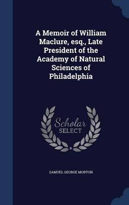Download A memoir of William Maclure, esq. , late president of the Academy of Natural Sciences of Philadelphia 1841 [Hardcover] PDF