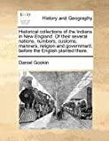 Historical collections of the Indians in New England. of their several nations, numbers, customs, manners, religion and government, before the English planted There, Daniel Gookin, 1170812279