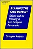 Blaming the Government : Citizens and the Economy in Five European Democracies, Anderson, Christopher, 1563244489