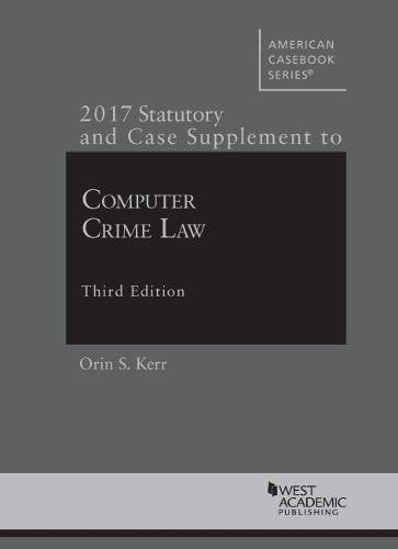 Computer Crime Law, 2017 Statutory and Case Supplement (American Casebook Series)