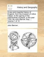 Download A new and impartial history of England, from the invasion of Julius Cæsar, to the signing of the preliminaries of peace, in the year 1762. By John Barrow, Esq; ...  Volume 1 of 10 ebook