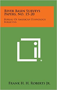 River Basin Surveys Papers, No. 15-20: Bureau of American Ethnology Bulletins