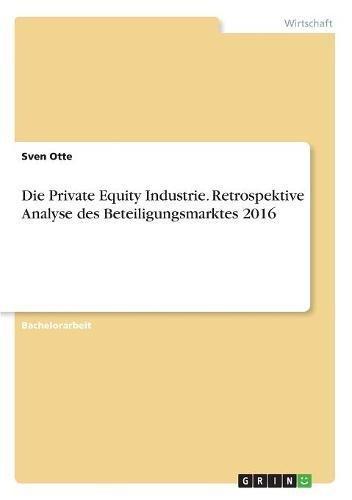 Die Private Equity Industrie. Retrospektive Analyse Des Beteiligungsmarktes 2016 (German Edition)