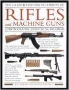 The Illustrated Encyclopedia of Rifles and Machine Guns: An Illustrated Historical Reference to Over 500 Military, Law Enforcement and Antique ... and ... and Antique Firearms from Around the World by William Fowler, Patrick Sweeney (2007)