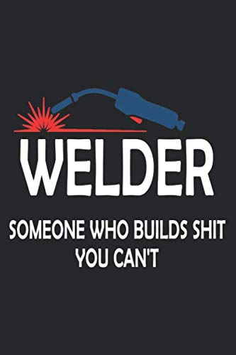 WELDER SOMEONE WHO BUILDS SHIT YOU CAN
