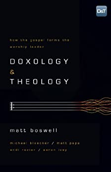 Doxology and Theology: How the Gospel Forms the Worship Leader by [Boswell, Matt]