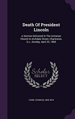 Death of President Lincoln: A Sermon Delivered in the Unitarian Church in Archdale Street, Charleston, S.C., Sunday, April 23, ()