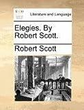Elegies by Robert Scott, Robert Scott, 1171376316