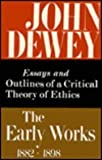 The Early Works, 1889-1892 : Essays and Outlines of a Critical Theory of Ethics, John Dewey, 0809304023