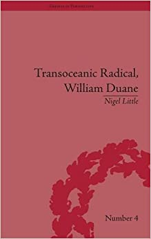 Transoceanic Radical: William Duane: National Identity and Empire, 1760-1835 (Empires in Perspective) (Volume 9)