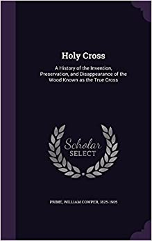 Book Holy Cross: A History of the Invention, Preservation, and Disappearance of the Wood Known as the True Cross