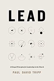 Lead: 12 Gospel Principles for Leadership in the Church