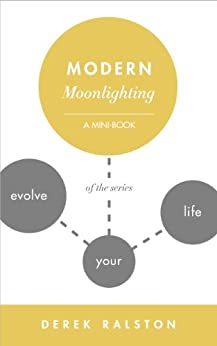 Modern Moonlighting: Keep Your Day Job, Make Extra Money, Do What You Love (Evolve Your Life: Mini-Books For Finding Happiness Book 4) by [Ralston, Derek]
