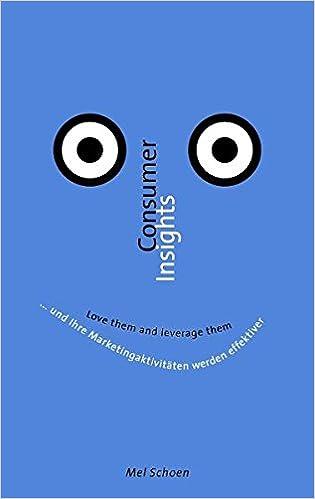 Consumer Insights - Love them and leverage them: ... und Ihre Marketingaktivitäten werden effektiver