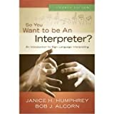 So You Want to Be an Interpreter?, Humphrey, Janice H. and Alcorn, Bob J., 0976713268