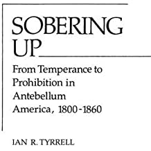 Sobering Up: From Temperance to Prohibition in Antebellum America, 1800-1860 (Contributions in Afro-American & African Studies)