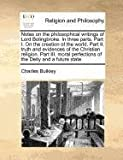 Notes on the philosophical writings of Lord Bolingbroke. in three parts. Part I. on the creation of the world. Part II. truth and evidences of the Christian religion. Part III. moral perfections of the Deity and a future State, Charles Bulkley, 1170782418