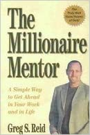 The Millionaire Mentor: A Simple Way to Get Ahead in Your Work and in Life by Greg S. Reid (2003-09-24)