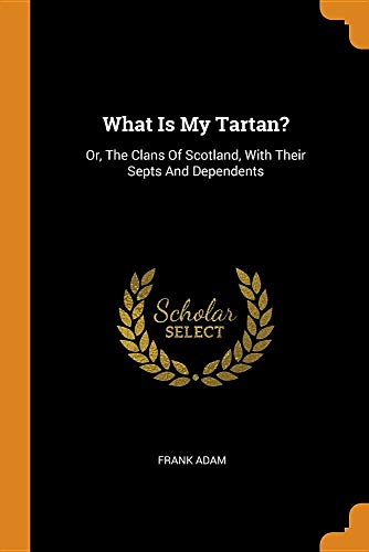 What Is My Tartan   Or, the Clans of Scotland, with Their Septs 62b5aaae39e